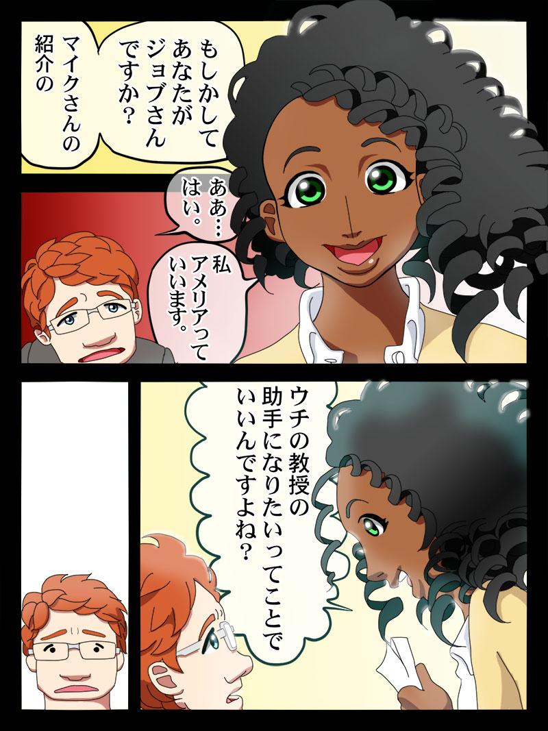 黒人女性「もしかしてあなたがジョブさんですか?マイクさんの紹介の」ジョブ「ああ、はい」女性「私アメリアっていいます。ウチの教授の助手になりたいってことでいいんですよね?」唖然とするジョブ